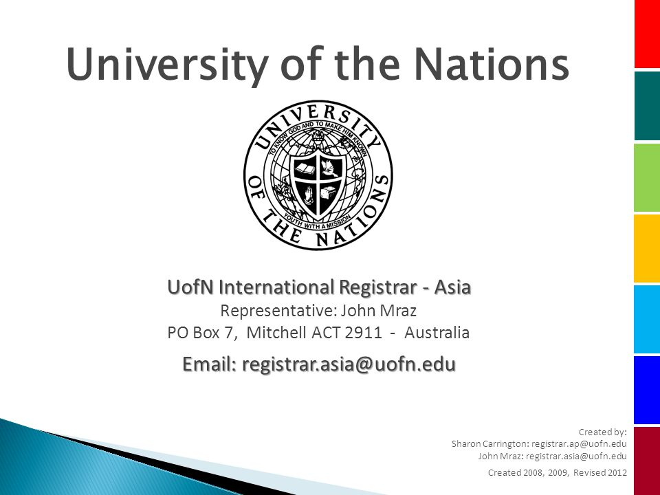 University of the Nations UofN International Registrar - Asia Representative: John Mraz PO Box 7, Mitchell ACT Australia   Created by: Sharon Carrington: John Mraz: Created 2008, 2009, Revised 2012