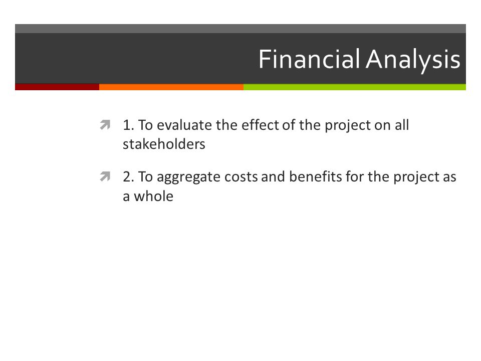 Financial Analysis 1. To evaluate the effect of the project on all stakeholders 2. To aggregate costs and benefits for the project as a whole