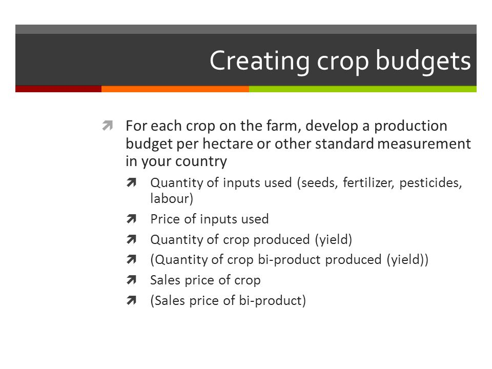 Creating crop budgets For each crop on the farm, develop a production budget per hectare or other standard measurement in your country Quantity of inp