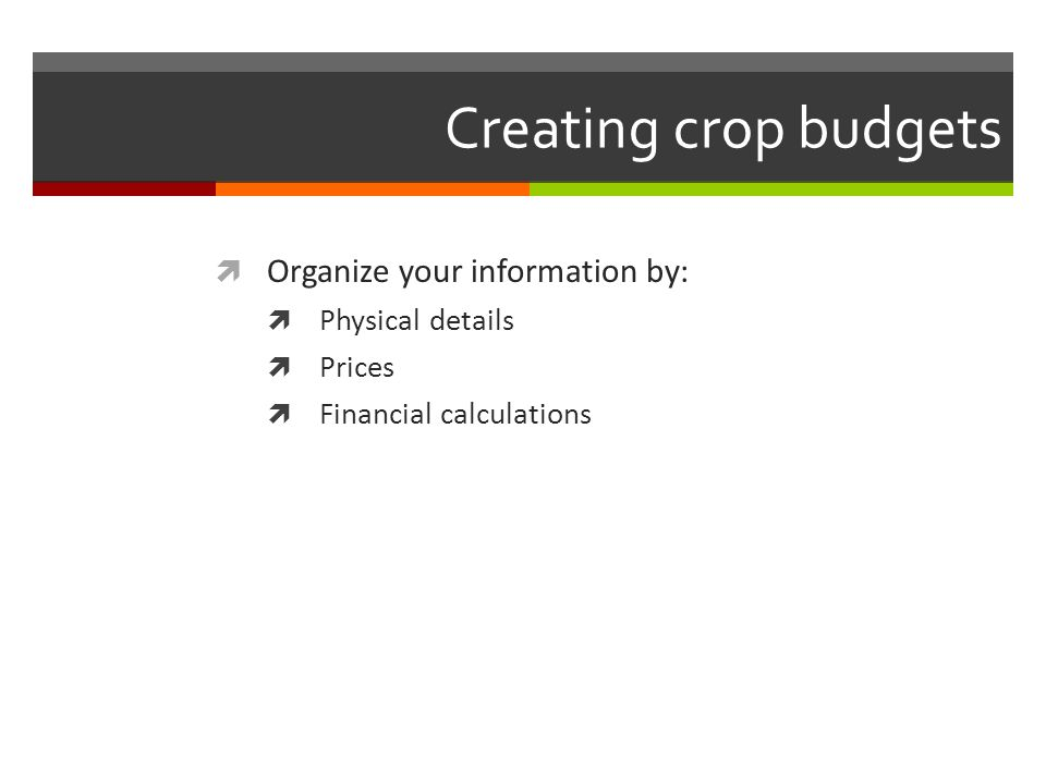 Creating crop budgets Organize your information by: Physical details Prices Financial calculations
