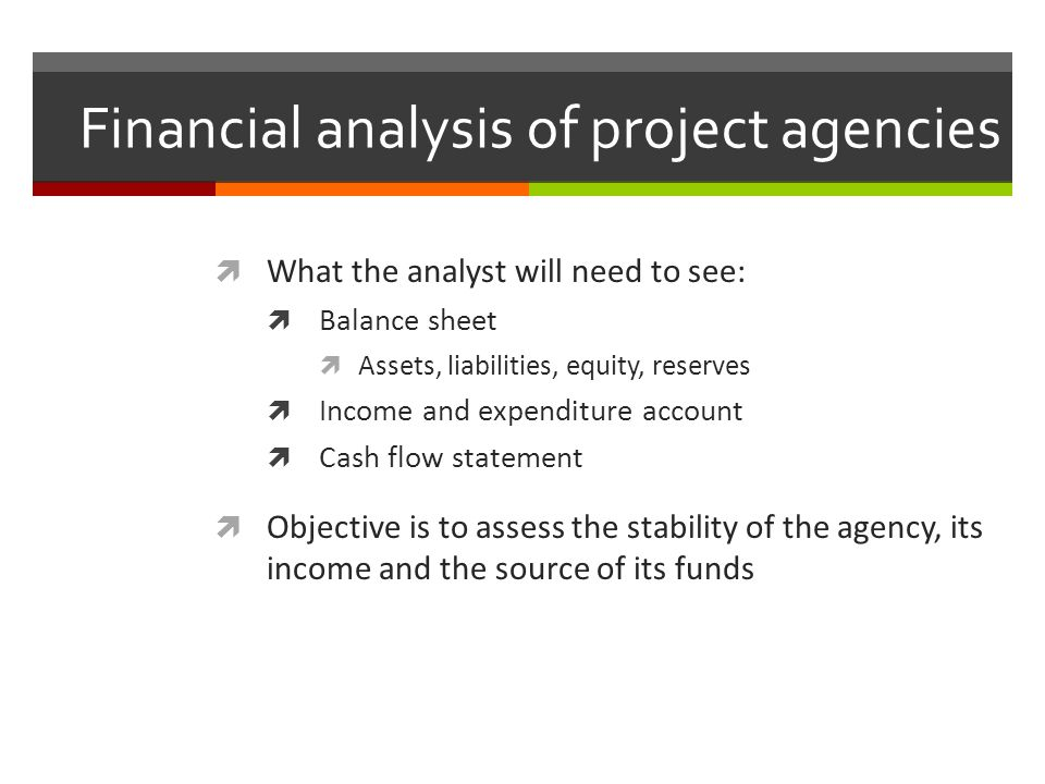 Financial analysis of project agencies What the analyst will need to see: Balance sheet Assets, liabilities, equity, reserves Income and expenditure a