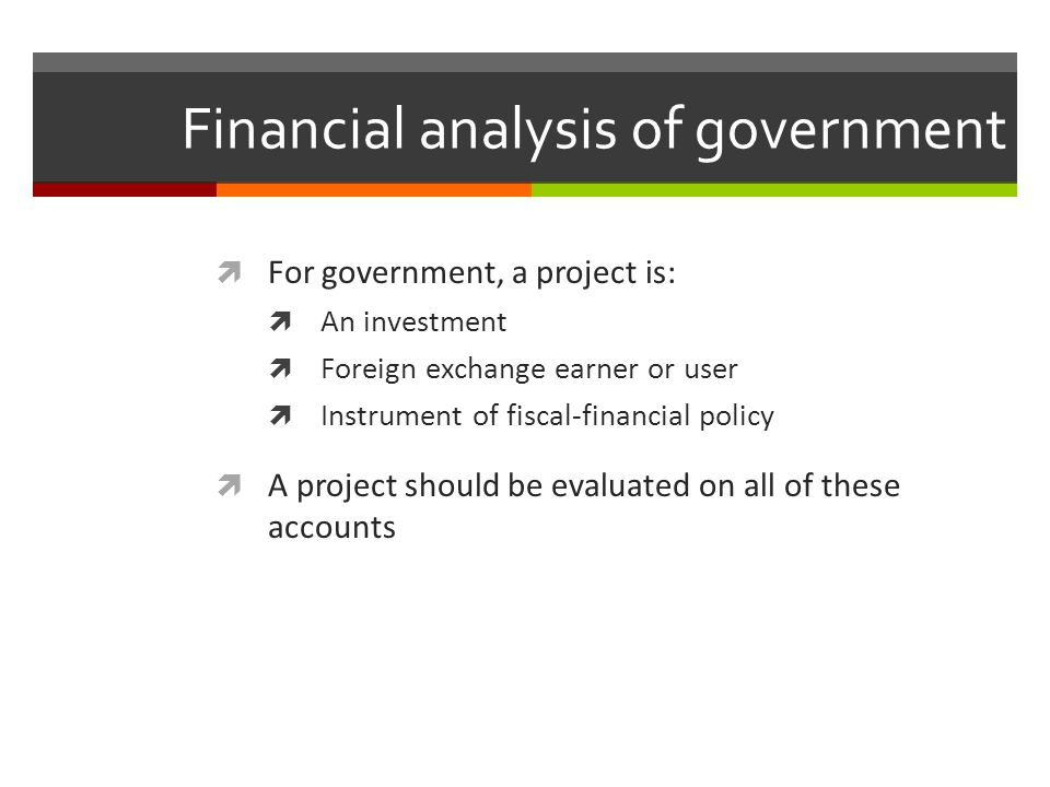 Financial analysis of government For government, a project is: An investment Foreign exchange earner or user Instrument of fiscal-financial policy A p