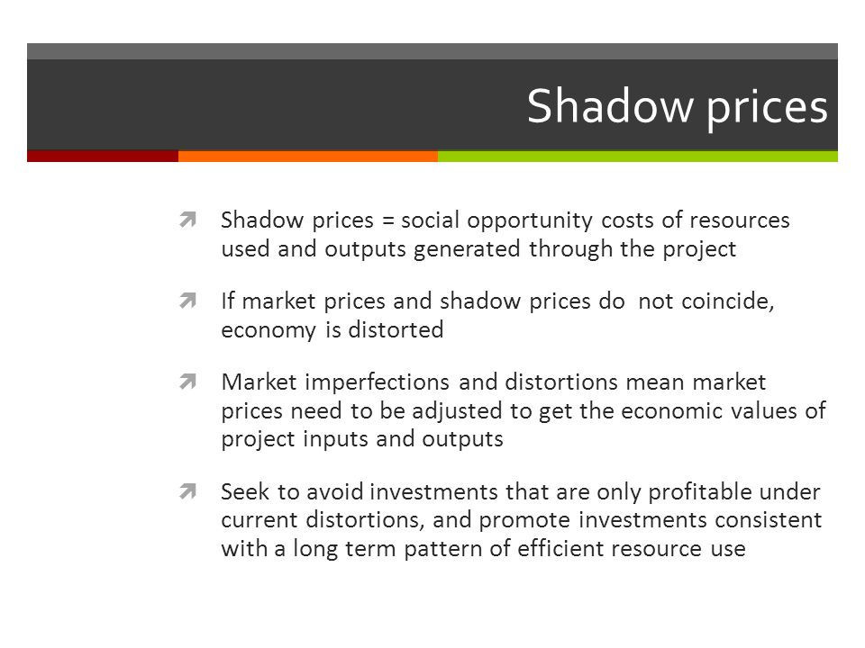 Shadow prices Shadow prices = social opportunity costs of resources used and outputs generated through the project If market prices and shadow prices