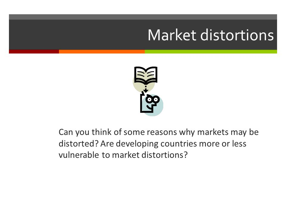 Market distortions Can you think of some reasons why markets may be distorted? Are developing countries more or less vulnerable to market distortions?