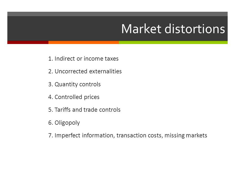 Market distortions 1. Indirect or income taxes 2. Uncorrected externalities 3. Quantity controls 4. Controlled prices 5. Tariffs and trade controls 6.