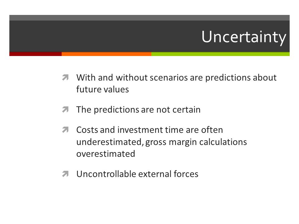 Uncertainty With and without scenarios are predictions about future values The predictions are not certain Costs and investment time are often underes