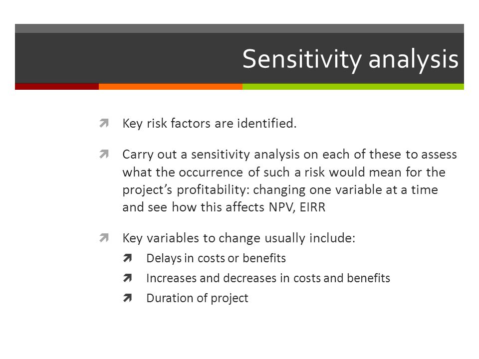 Sensitivity analysis Key risk factors are identified. Carry out a sensitivity analysis on each of these to assess what the occurrence of such a risk w