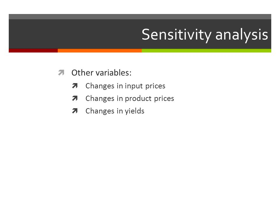 Sensitivity analysis Other variables: Changes in input prices Changes in product prices Changes in yields