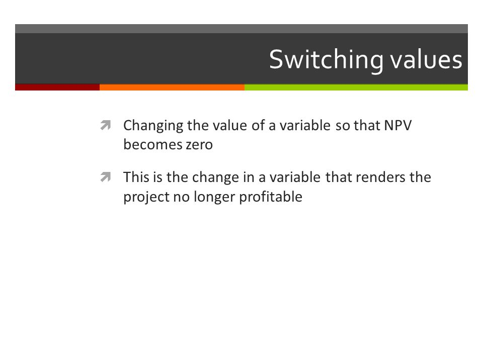 Switching values Changing the value of a variable so that NPV becomes zero This is the change in a variable that renders the project no longer profita