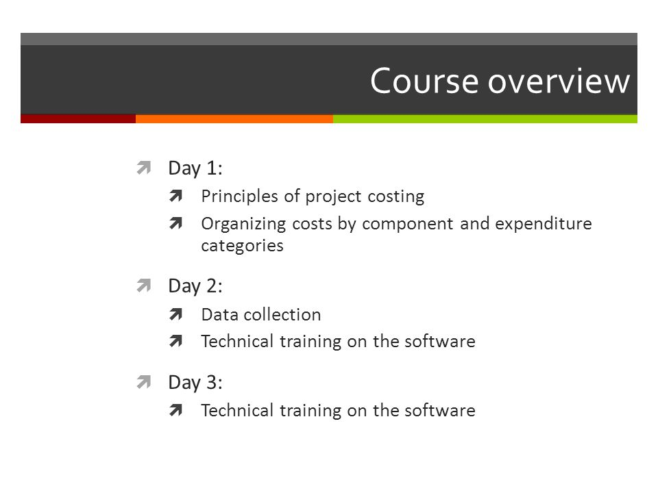 Course overview Day 1: Principles of project costing Organizing costs by component and expenditure categories Day 2: Data collection Technical trainin