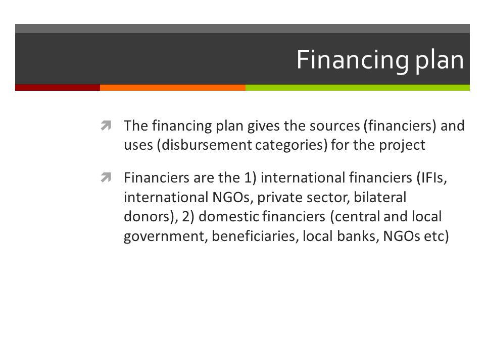 Financing plan The financing plan gives the sources (financiers) and uses (disbursement categories) for the project Financiers are the 1) internationa