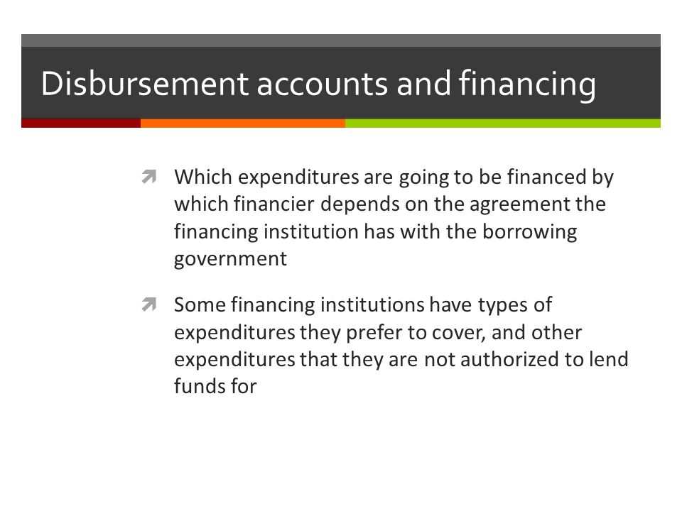 Disbursement accounts and financing Which expenditures are going to be financed by which financier depends on the agreement the financing institution