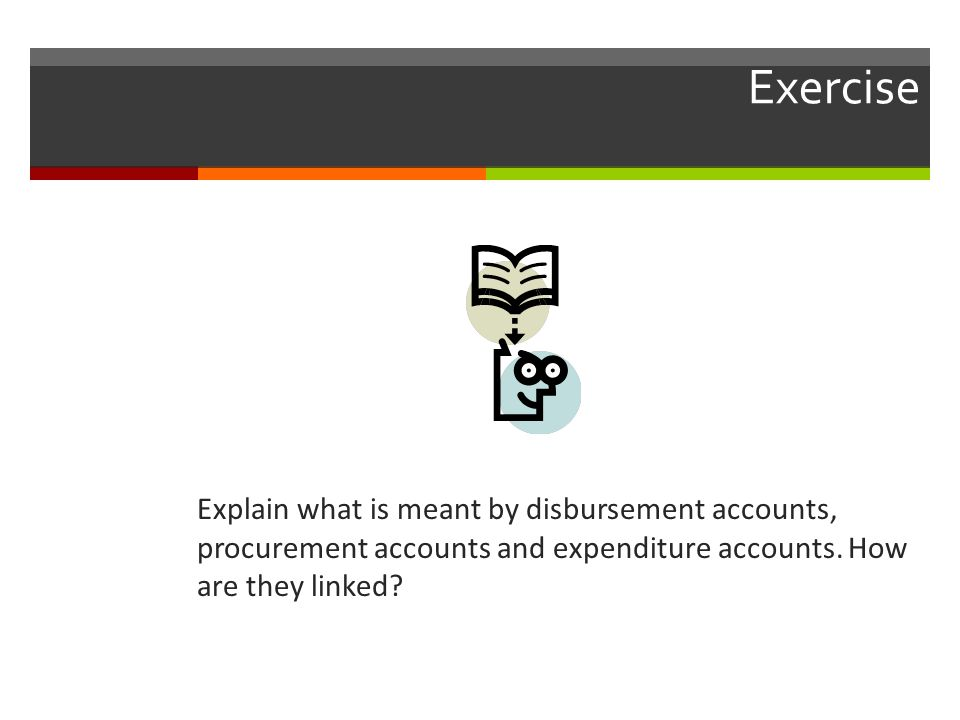 Exercise Explain what is meant by disbursement accounts, procurement accounts and expenditure accounts. How are they linked?