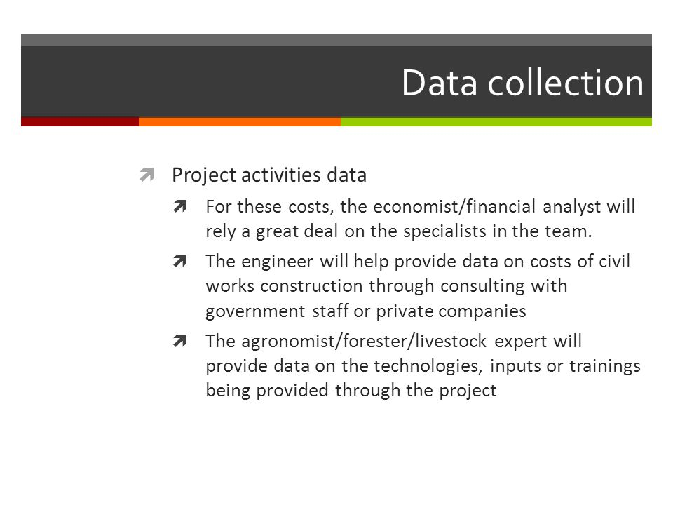 Data collection Project activities data For these costs, the economist/financial analyst will rely a great deal on the specialists in the team. The en
