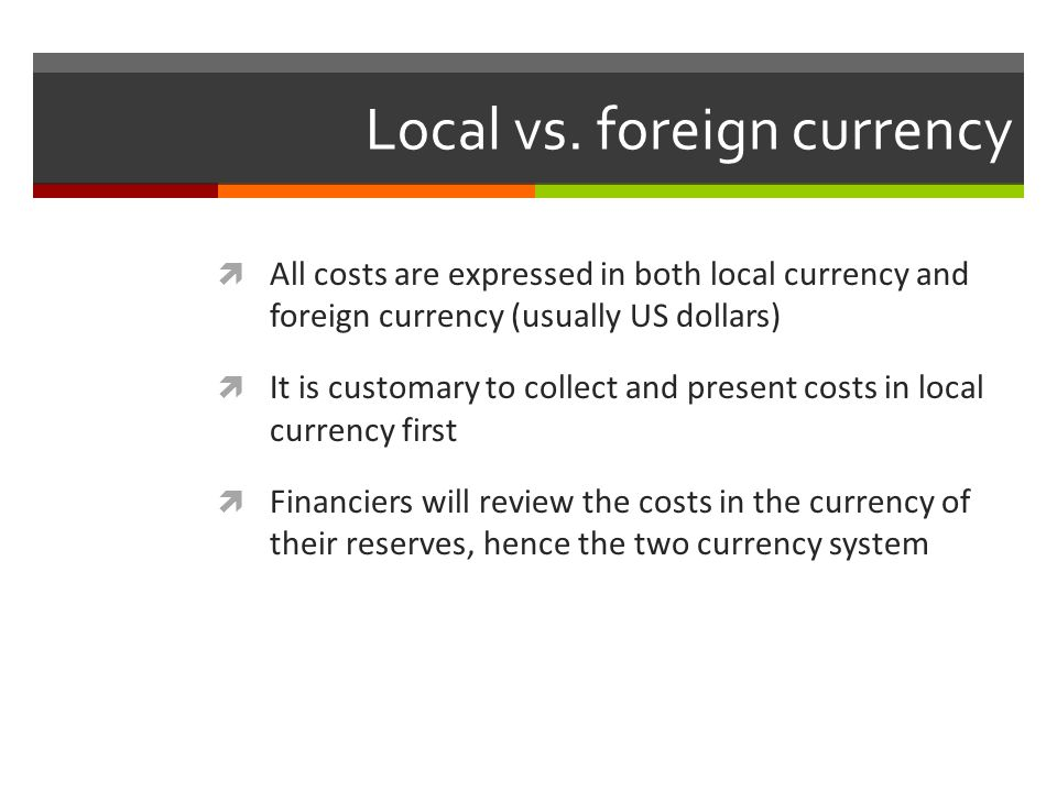Local vs. foreign currency All costs are expressed in both local currency and foreign currency (usually US dollars) It is customary to collect and pre