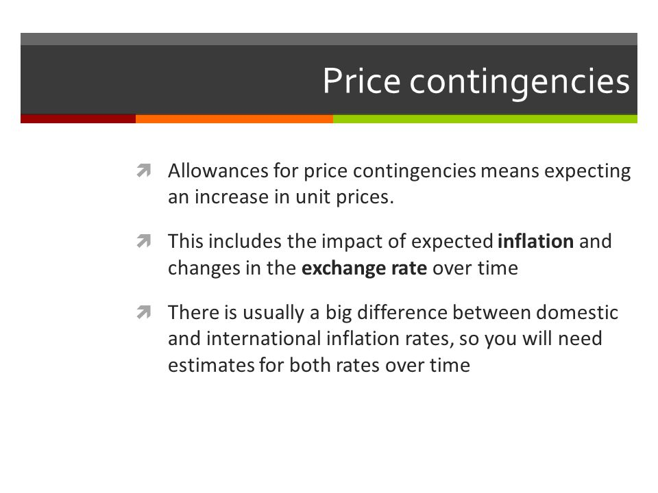 Price contingencies Allowances for price contingencies means expecting an increase in unit prices. This includes the impact of expected inflation and