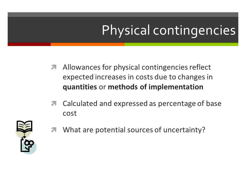 Physical contingencies Allowances for physical contingencies reflect expected increases in costs due to changes in quantities or methods of implementa