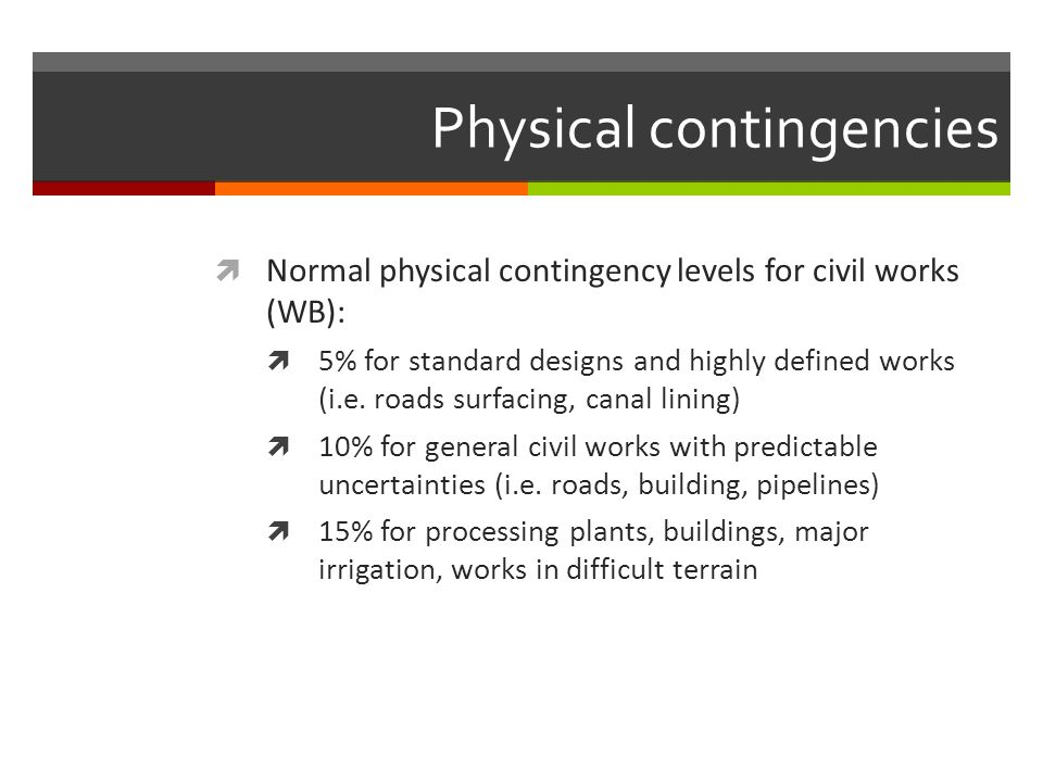 Physical contingencies Normal physical contingency levels for civil works (WB): 5% for standard designs and highly defined works (i.e. roads surfacing