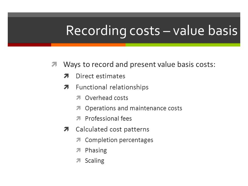 Recording costs – value basis Ways to record and present value basis costs: Direct estimates Functional relationships Overhead costs Operations and ma