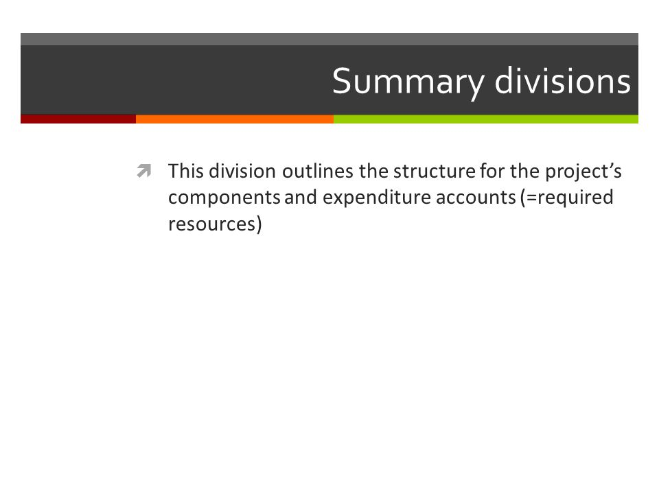 Summary divisions This division outlines the structure for the projects components and expenditure accounts (=required resources)