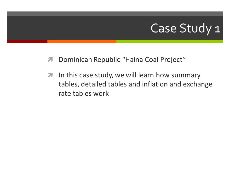 Case Study 1 Dominican Republic Haina Coal Project In this case study, we will learn how summary tables, detailed tables and inflation and exchange ra