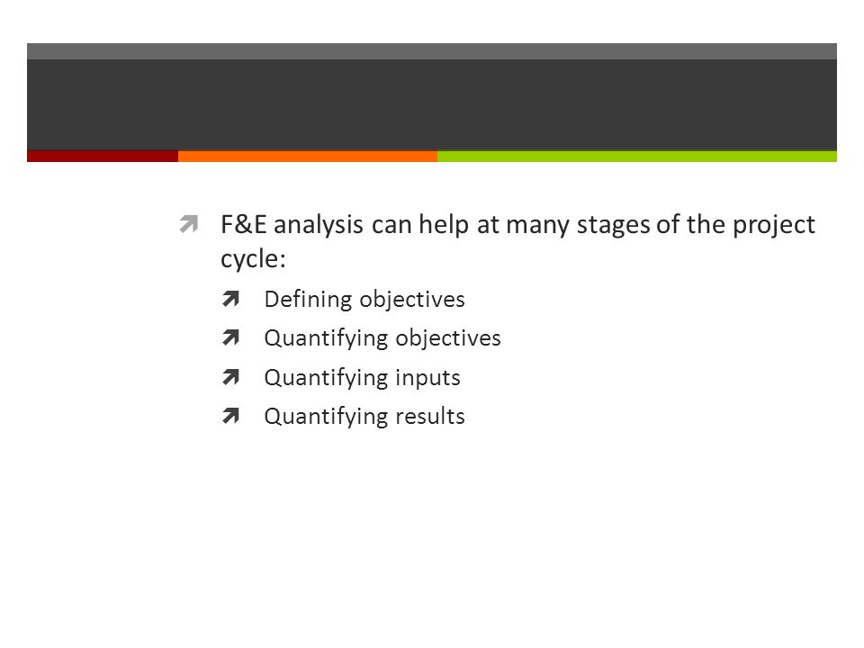 F&E analysis can help at many stages of the project cycle: Defining objectives Quantifying objectives Quantifying inputs Quantifying results