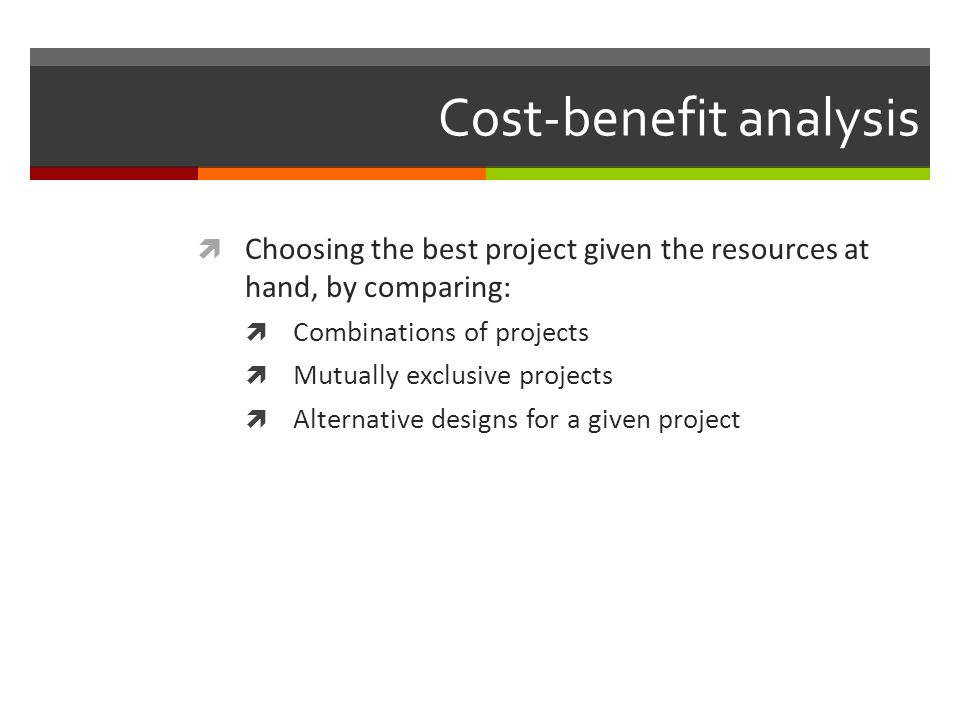 Cost-benefit analysis Choosing the best project given the resources at hand, by comparing: Combinations of projects Mutually exclusive projects Altern