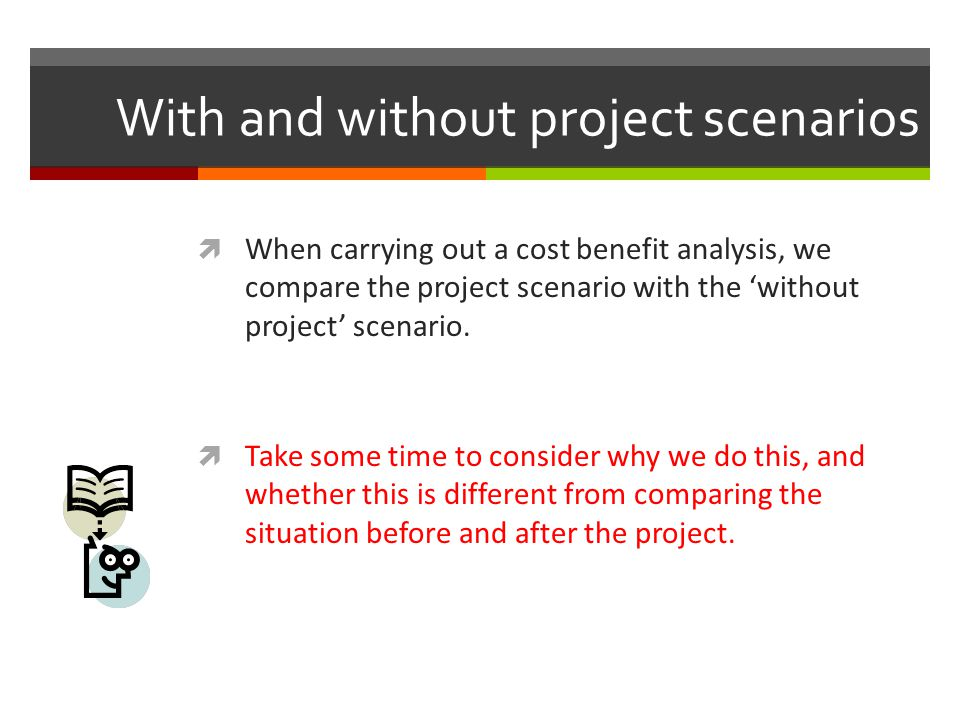 With and without project scenarios When carrying out a cost benefit analysis, we compare the project scenario with the without project scenario. Take