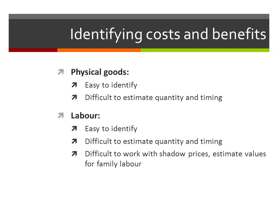 Identifying costs and benefits Physical goods: Easy to identify Difficult to estimate quantity and timing Labour: Easy to identify Difficult to estima