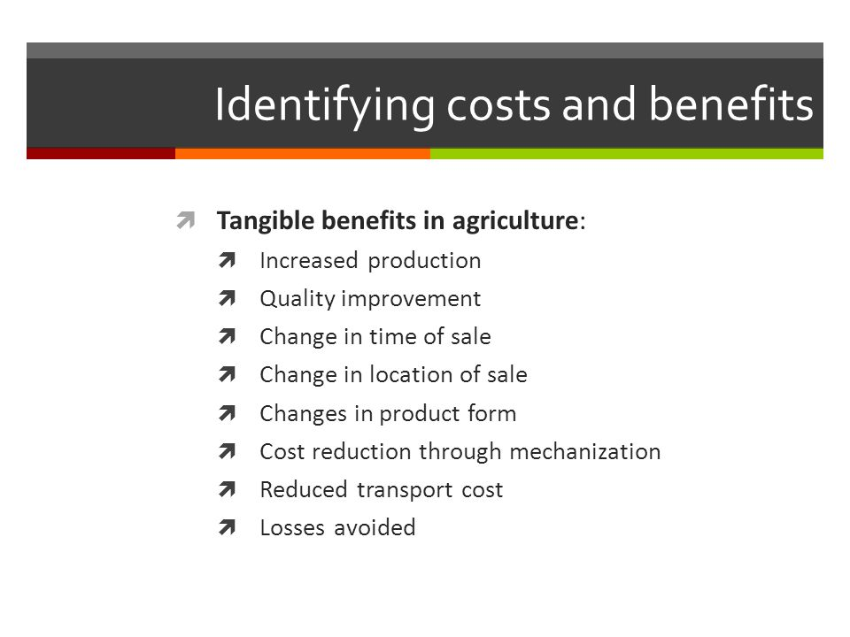 Identifying costs and benefits Tangible benefits in agriculture: Increased production Quality improvement Change in time of sale Change in location of