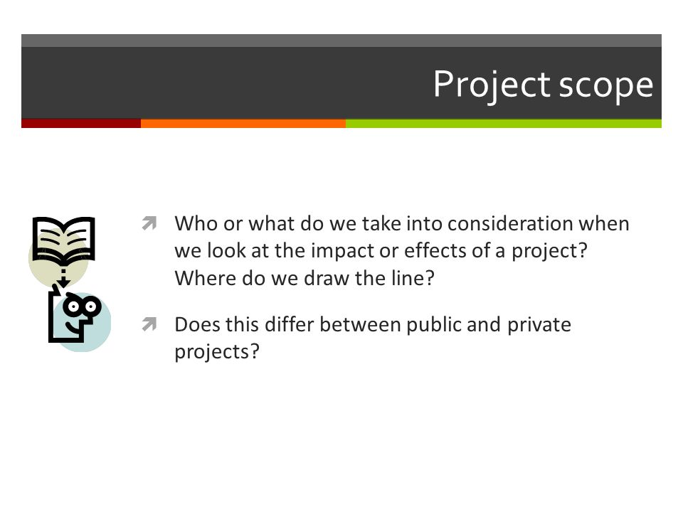 Project scope Who or what do we take into consideration when we look at the impact or effects of a project? Where do we draw the line? Does this diffe