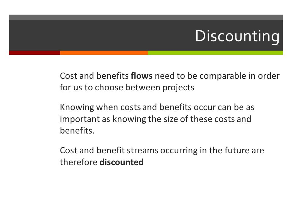 Discounting Cost and benefits flows need to be comparable in order for us to choose between projects Knowing when costs and benefits occur can be as i