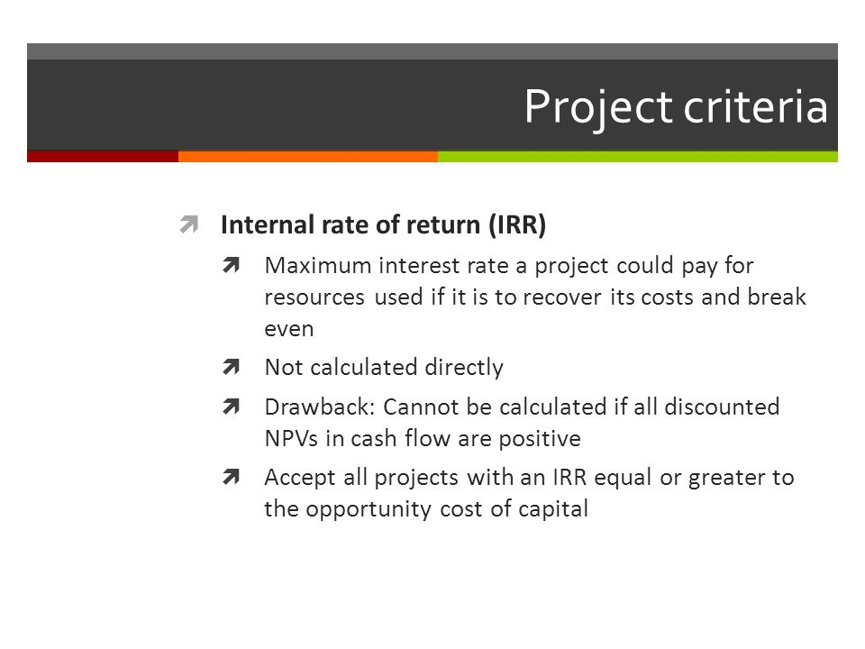 Project criteria Internal rate of return (IRR) Maximum interest rate a project could pay for resources used if it is to recover its costs and break ev