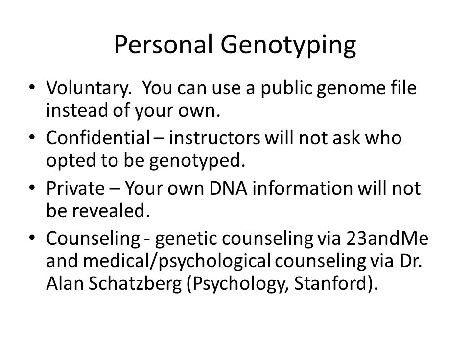 Personal Genotyping Voluntary. You can use a public genome file instead of your own. Confidential – instructors will not ask who opted to be genotyped
