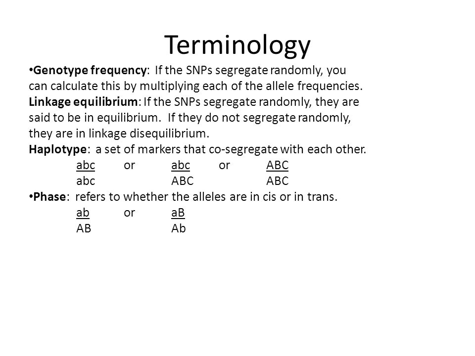 Terminology Genotype frequency: If the SNPs segregate randomly, you can calculate this by multiplying each of the allele frequencies. Linkage equilibr