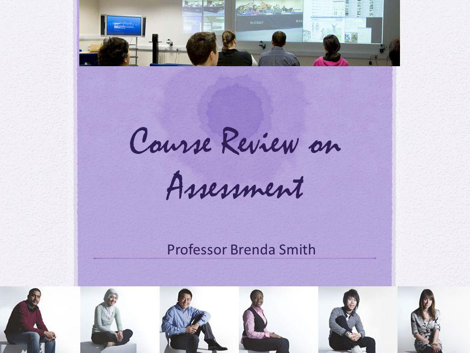 Course Review on Assessment Professor Brenda Smith