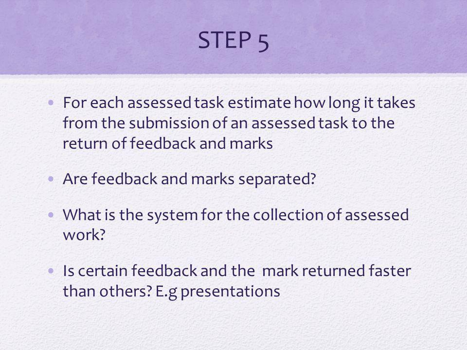 STEP 5 For each assessed task estimate how long it takes from the submission of an assessed task to the return of feedback and marks Are feedback and marks separated.
