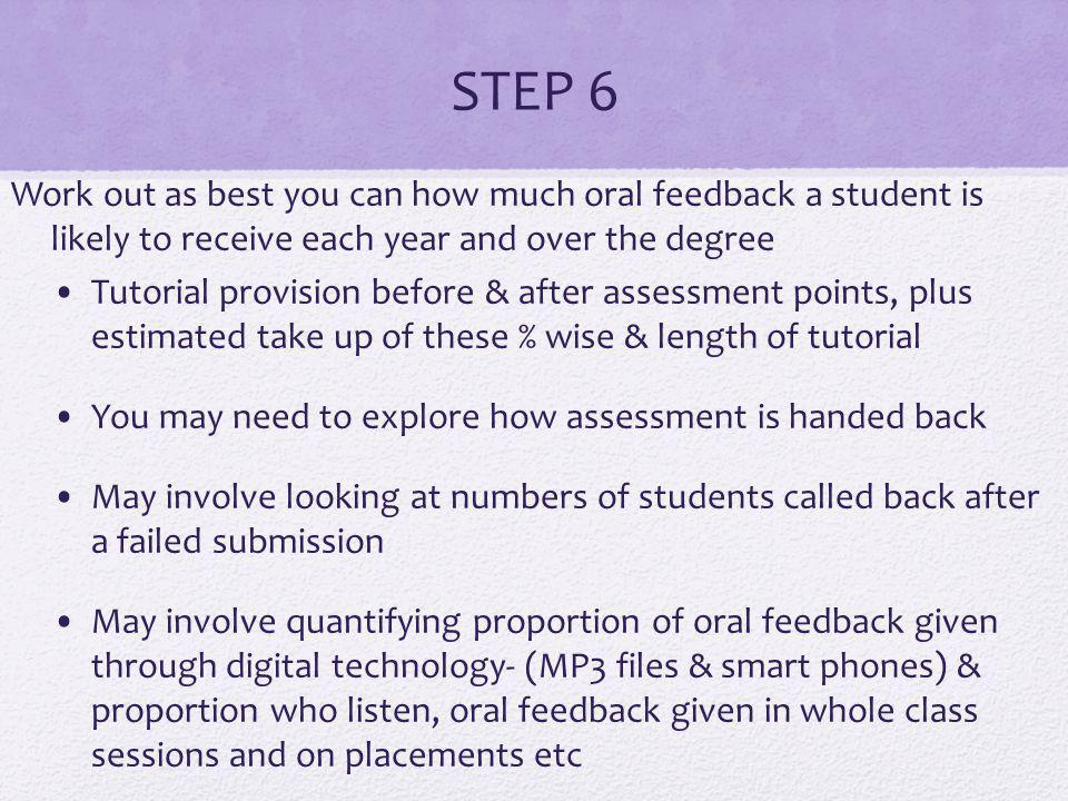 STEP 6 Work out as best you can how much oral feedback a student is likely to receive each year and over the degree Tutorial provision before & after assessment points, plus estimated take up of these % wise & length of tutorial You may need to explore how assessment is handed back May involve looking at numbers of students called back after a failed submission May involve quantifying proportion of oral feedback given through digital technology- (MP3 files & smart phones) & proportion who listen, oral feedback given in whole class sessions and on placements etc