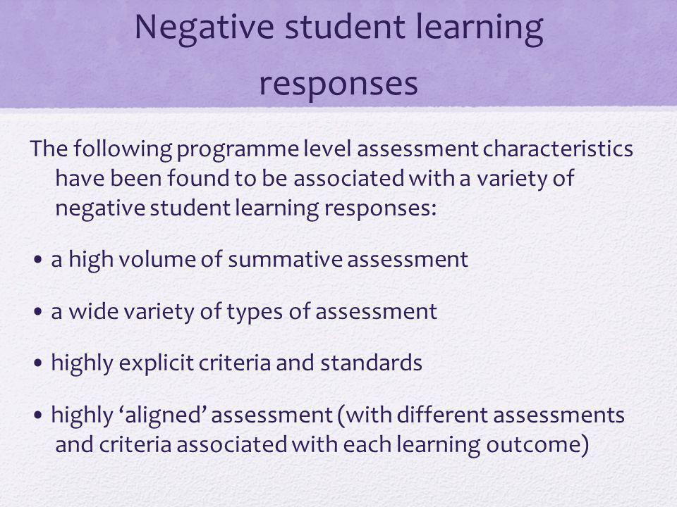 Negative student learning responses The following programme level assessment characteristics have been found to be associated with a variety of negative student learning responses: a high volume of summative assessment a wide variety of types of assessment highly explicit criteria and standards highly aligned assessment (with different assessments and criteria associated with each learning outcome)