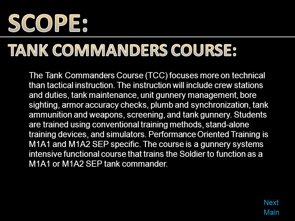 The Tank Commanders Course (TCC) focuses more on technical than tactical instruction. The instruction will include crew stations and duties, tank main