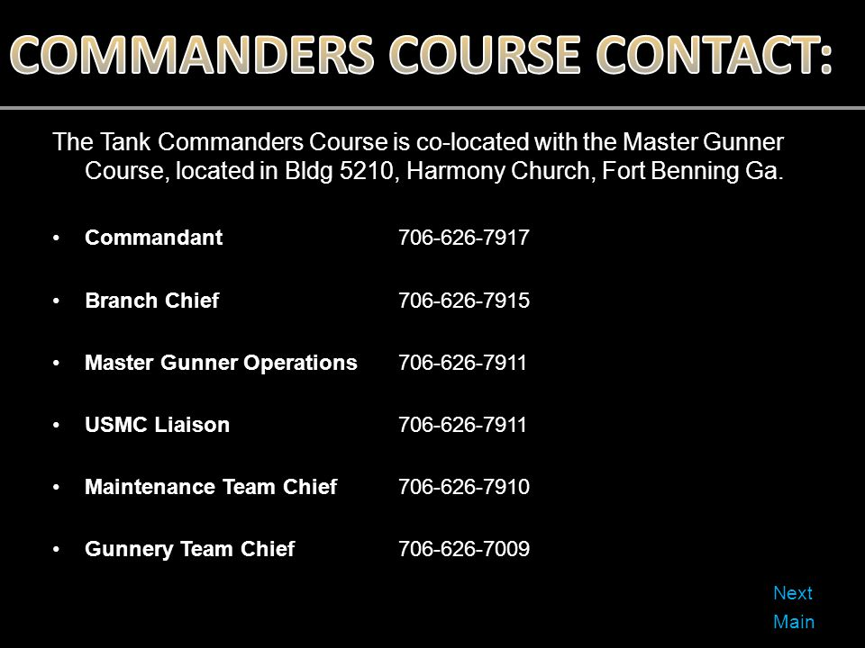 The Tank Commanders Course is co-located with the Master Gunner Course, located in Bldg 5210, Harmony Church, Fort Benning Ga. Commandant706-626-7917