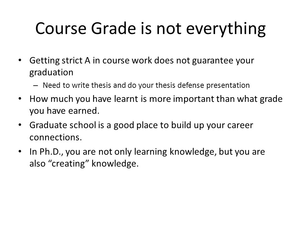 Course Grade is not everything Getting strict A in course work does not guarantee your graduation – Need to write thesis and do your thesis defense pr