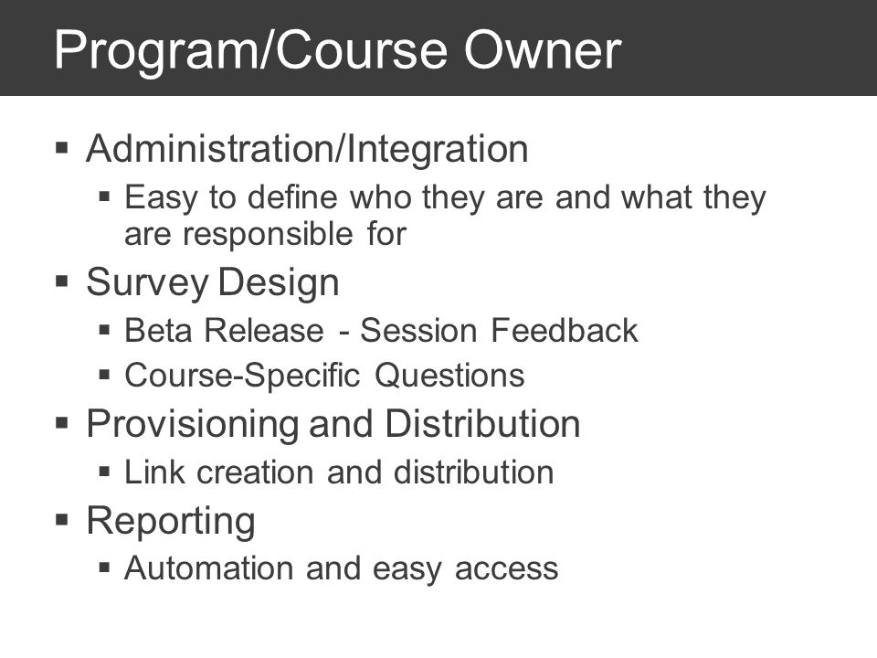 Program/Course Owner Administration/Integration Easy to define who they are and what they are responsible for Survey Design Beta Release - Session Feedback Course-Specific Questions Provisioning and Distribution Link creation and distribution Reporting Automation and easy access