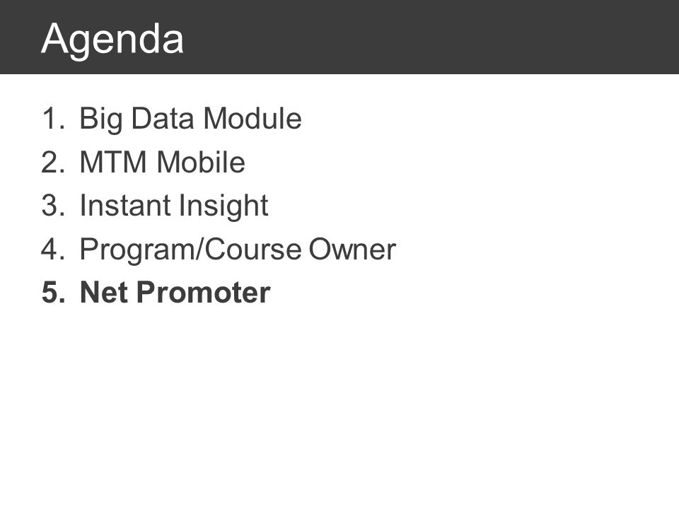 Agenda 1.Big Data Module 2.MTM Mobile 3.Instant Insight 4.Program/Course Owner 5.Net Promoter