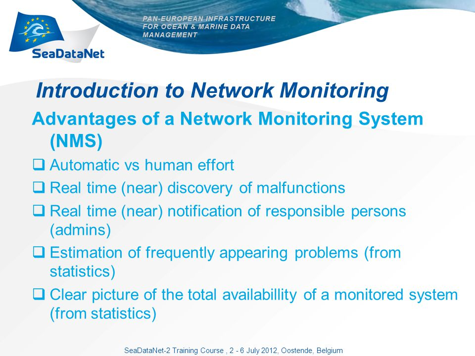 SeaDataNet-2 Training Course, 2 - 6 July 2012, Oostende, Belgium Introduction to Network Monitoring Advantages of a Network Monitoring System (NMS) Automatic vs human effort Real time (near) discovery of malfunctions Real time (near) notification of responsible persons (admins) Estimation of frequently appearing problems (from statistics) Clear picture of the total availabillity of a monitored system (from statistics)