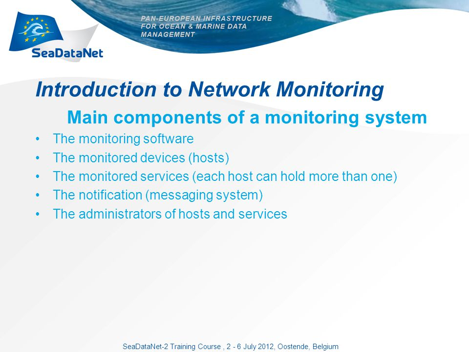SeaDataNet-2 Training Course, 2 - 6 July 2012, Oostende, Belgium Introduction to Network Monitoring Main components of a monitoring system The monitoring software The monitored devices (hosts) The monitored services (each host can hold more than one) The notification (messaging system) The administrators of hosts and services