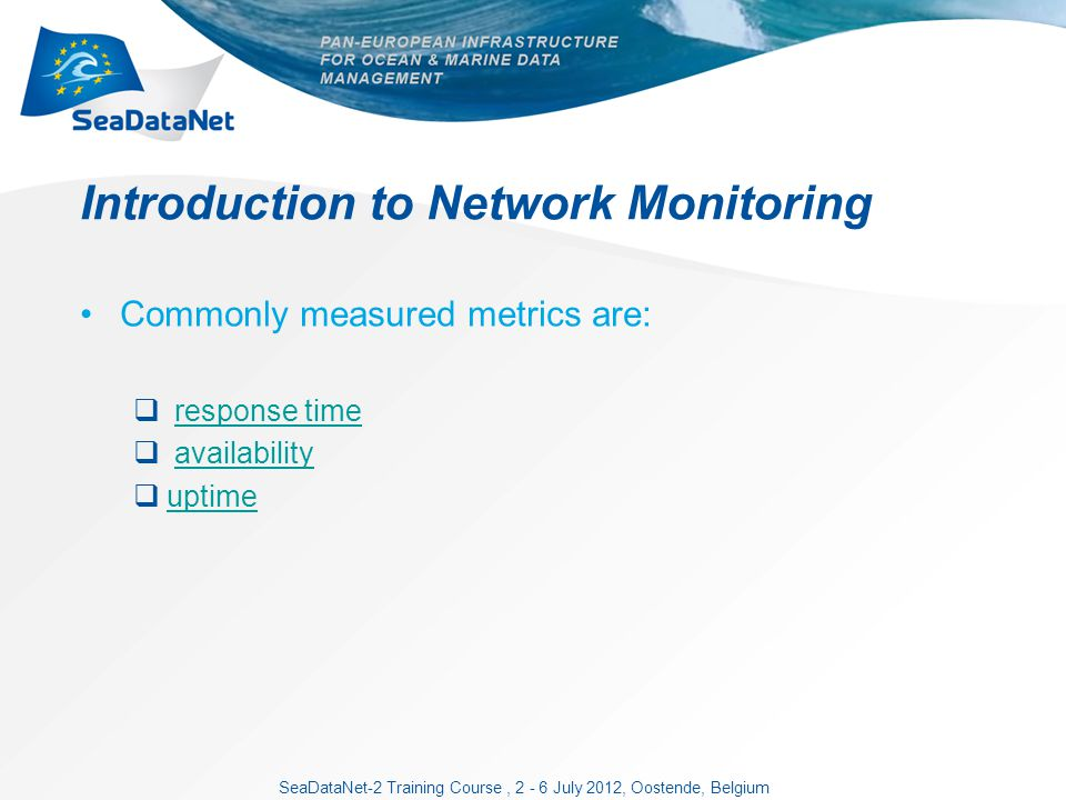 SeaDataNet-2 Training Course, 2 - 6 July 2012, Oostende, Belgium Introduction to Network Monitoring Commonly measured metrics are: response time availability uptime