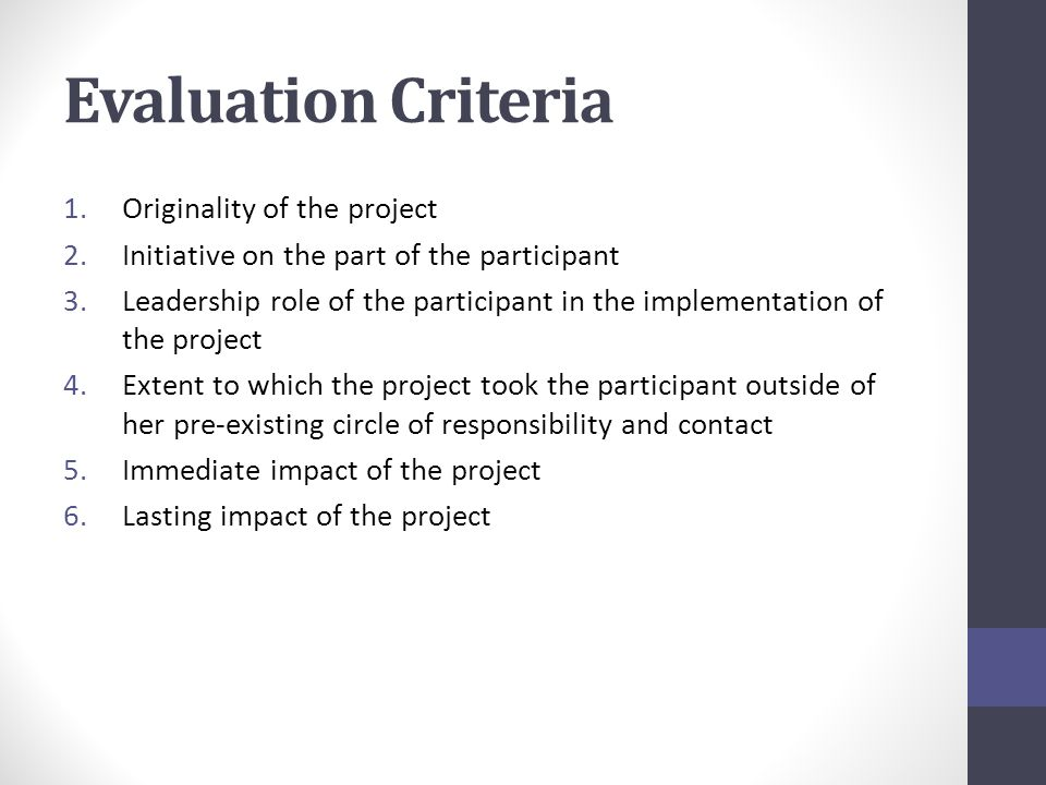 Evaluation Criteria 1.Originality of the project 2.Initiative on the part of the participant 3.Leadership role of the participant in the implementation of the project 4.Extent to which the project took the participant outside of her pre-existing circle of responsibility and contact 5.Immediate impact of the project 6.Lasting impact of the project