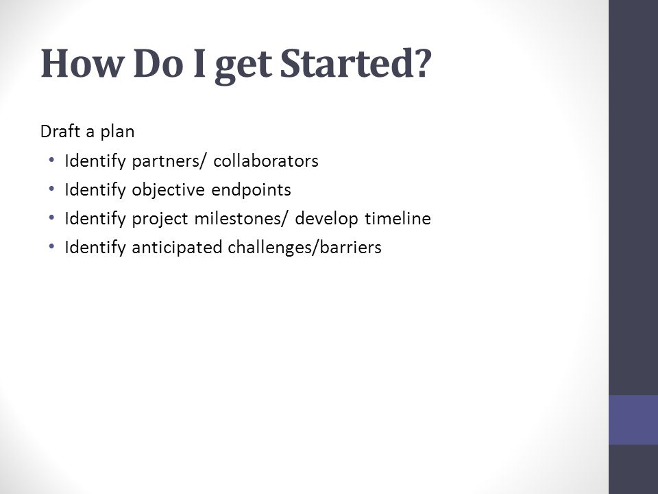 How Do I get Started? Draft a plan Identify partners/ collaborators Identify objective endpoints Identify project milestones/ develop timeline Identif