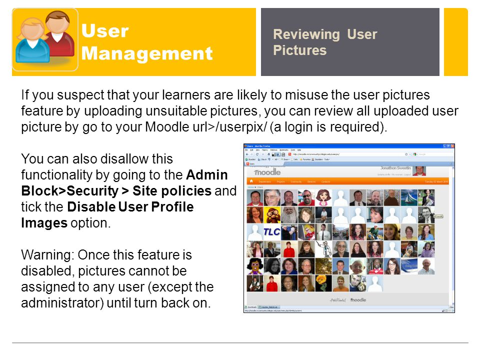 User Management Reviewing User Pictures If you suspect that your learners are likely to misuse the user pictures feature by uploading unsuitable pictures, you can review all uploaded user picture by go to your Moodle url>/userpix/ (a login is required).